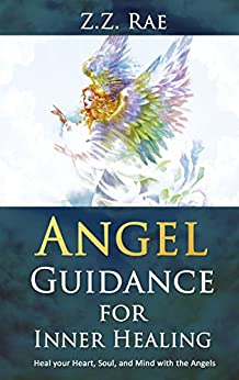 Angel Guidance for Inner Healing: Heal your heart, soul, and mind with the Angels by [Rae, Z.Z.]