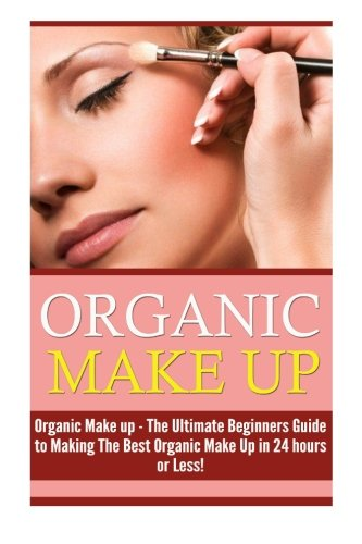 Organic Makeup: The Ultimate Beginner's Guide to Making the Best Homemade Organic Makeup Recipes in 24 hours or Less! (Organic Makeup - Makeup Recipes ... Beauty - Natural Makeup - Makeup - Body Care) (Ultimate Natural Book Beauty)