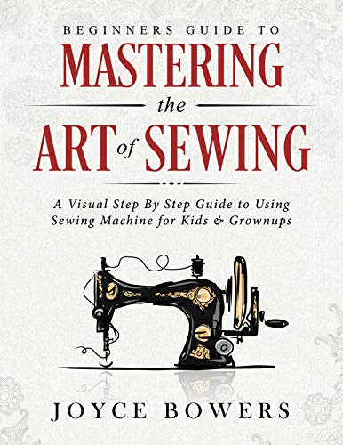 (Beginners Guide to Mastering the Art of Sewing: A Visual Step By Step Guide to Using Sewing Machine for Kids & Grownups)
