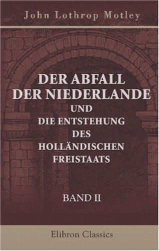 Der Abfall der Niederlande und die Entstehung des holländischen Freistaats: Band II (German Edition) ebook