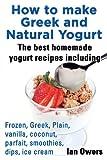 yogurt book - How to Make Greek and Natural Yogurt, the Best Homemade Yogurt Recipes Including Frozen, Greek, Plain, Vanilla, Coconut, Parfait, Smoothies, Dips & IC