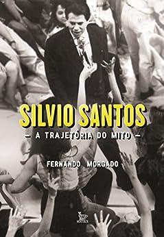 Silvio Santos, a trajetória do mito por [Morgado,Fernando]