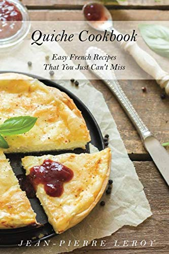 Quiche Cookbook: Easy French Recipes That You Just Can't Miss by Jean-Pierre Leroy