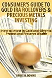 Consumer's Guide to Gold IRA Rollovers and Precious Metals Investing: How to Invest in Gold and Silver to Protect and Preserve Wealth