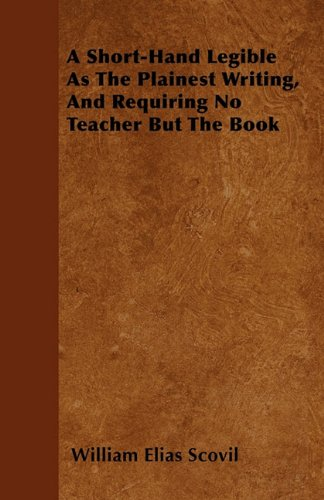 Download A Short-Hand Legible As The Plainest Writing, And Requiring No Teacher But The Book pdf