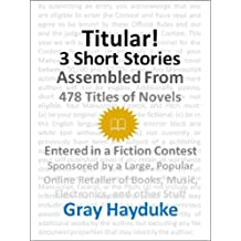 Titular!: 3 Short Stories Assembled from 478 Titles of Novels Entered in a Fiction Contest Sponsored by a Large, Popular Online Retailer of Books, Music, Electronics, and Other Stuff