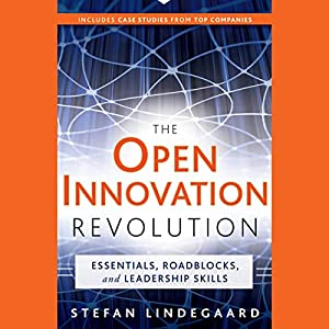 The Open Innovation Revolution: Essentials, Roadblocks, and Leadership Skills Audiobook
