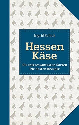 Hessen Käse: Die interessantesten Sorten Die besten Rezepte (Kulinarische Hessenreihe)