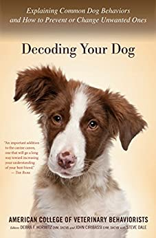 Decoding Your Dog: Explaining Common Dog Behaviors and How to Prevent or Change Unwanted Ones by [American College of Veterinary Behaviorists]
