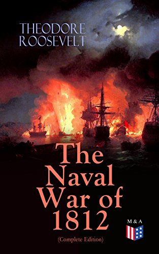 The Naval War of 1812 (Complete Edition): Causes & Declaration of the War, Maritime Forces of Great Britain and the U.S., Naval Weapons and Technologies, ... on the Ocean and the Great Lakes) (Lake Theodore Roosevelt)