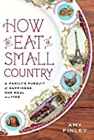 How to Eat a Small Country: A Family's Pursuit of Happiness, One Meal at a Time Front Cover