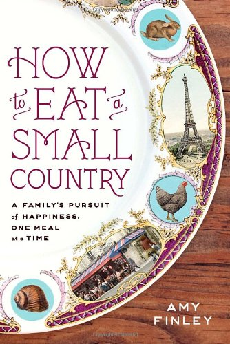 How to Eat a Small Country: A Family's Pursuit of Happiness, One Meal at a Time by Amy Finley, Clarkson Potter