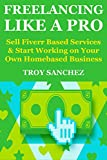 Freelancing Like a Pro: Sell Fiverr Based Services & Start Working  on Your Own Homebased Business