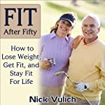 Fit After Fifty: How to Lose Weight, Get Fit, and Stay Fit for Life | Nick Vulich