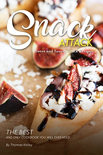 Snack Attack: Sweet and Savory Snack Recipes The Best and Only Cookbook You Will Ever Need