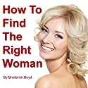 How to Find the Right Woman: Dating Tips, Attracting Women & Dating Advice for Men Audiobook by Broderick Boyd Narrated by Broderick Boyd