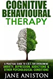 Cognitive Behavioral Therapy (CBT): A Practical Guide To CBT For Overcoming Anxiety, Depression, Addictions & Other Psychological Conditions (Cognitive ... Phobias, Alcoholism, Eating disorder)