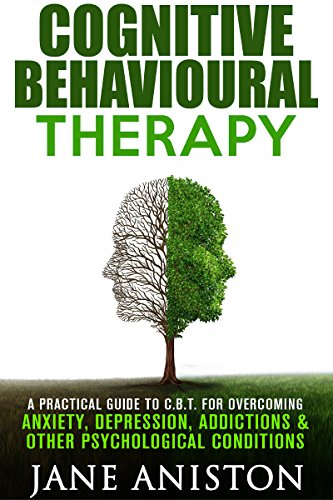 Cognitive Behavioral Therapy (CBT): A Practical Guide To CBT For Overcoming Anxiety, Depression, Addictions & Other Psychological Conditions (Cognitive ... Phobias, Alcoholism, Eating disorder) (Cognitive Behavioral Therapy Techniques For Drug Addiction)