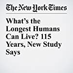 What's the Longest Humans Can Live? 115 Years, New Study Says | Carl Zimmer