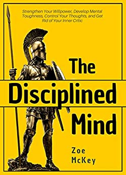 The Disciplined Mind: Strengthen Your Willpower, Develop Mental Toughness, Control Your Thoughts, and Get Rid of Your Inner Critic by [McKey, Zoe]