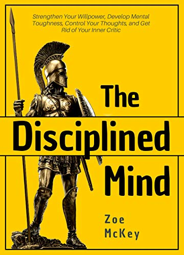 The Disciplined Mind: Strengthen Your Willpower, Develop Mental Toughness, Control Your Thoughts, and Get Rid of Your Inner Critic
