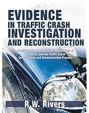 Evidence in Traffic Crash Investigation And Reconstruction: Identification, Interpretation And Analysis of Evidence, And the Traffic Crash Investigation And Reconstruction Process