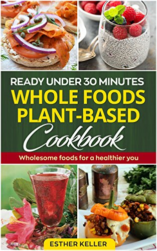 Ready under 30 minutes Whole foods Plant-based Cookbook: Wholesome foods for a healthier you by Esther Keller