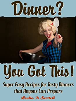 Dinner? You Got This! - Super Easy Recipes for Tasty Dinners that Anyone Can Prepare by [Sertell, Leslie]