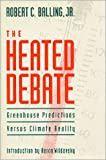 The Heated Debate : Greenhouse Predictions vs. Climate Reality, Balling, Robert C., Jr., 0936488484
