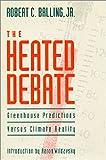 The Heated Debate : Greenhouse Predictions vs. Climate Reality, Balling, Robert C., Jr., 0936488484