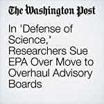 In 'Defense of Science,' Researchers Sue EPA Over Move to Overhaul Advisory Boards | Sarah Kaplan,Brady Dennis