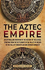 The Aztec Empire: An Enthralling Overview of the History of the Aztecs, Starting with the Settlement in the Va