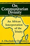On Communitarian Divinity : An African Interpretation of the Trinity, Ogbonnaya, A. Okechukwu and Ogbonnaya, 1557787700