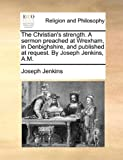 The Christian's Strength a Sermon Preached at Wrexham, in Denbighshire, and Published at Request by Joseph Jenkins, a M, Joseph Jenkins, 117051264X