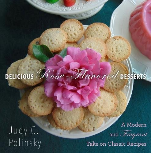 Delicious Rose-Flavored Desserts: A Modern and Fragrant Take on Classic Recipes by Judy C. Polinsky