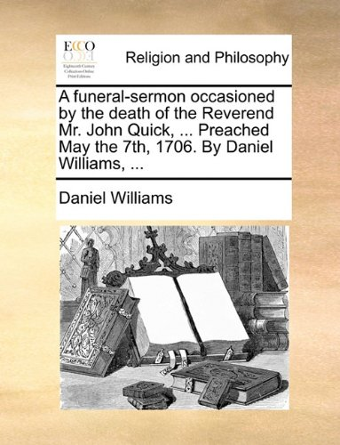 Read Online A funeral-sermon occasioned by the death of the Reverend Mr. John Quick, ... Preached May the 7th, 1706. By Daniel Williams, ... PDF