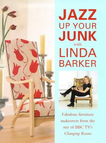 Jazz Up Your Junk With Linda Barker: Fabulous Furniture Makeovers from the Star of Bbc-Tv's Changing Rooms: Fabulous Furniture Makeovers from the Star of BBC's Changing Rooms