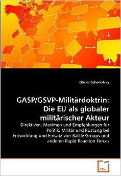 GASP/GSVP-Militärdoktrin: Die EU als globaler militärischer Akteur: Direktiven, Maximen und Empfehlungen für Politik, Militär und Rüstung bei ... Groups und anderen Rapid Reaction Forces