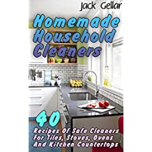 Homemade Household Cleaners: 40 Recipes Of Safe Cleaners For Tiles, Stoves, Ovens And Kitchen Countertops
