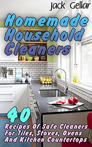 Homemade Household Cleaners: 40 Recipes Of Safe Cleaners For Tiles, Stoves, Ovens And Kitchen Countertops by [Gellar, Jack ]