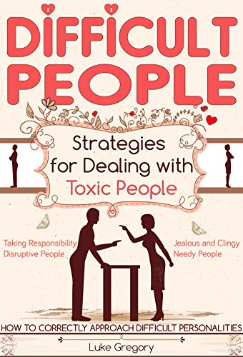 Difficult People: Strategies For Dealing With Toxic People and How To Correctly Approach Difficult Personalities (Living around christian relationships ... religion and healthy spirituality Book 1)
