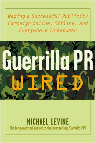 Guerrilla Pr Wired: Waging A Successful Publicity Campaign On-Line, Offline, And Everywhere In Between