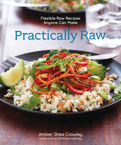 Practically Raw: Flexible Raw Recipes Anyone Can Make by Amber Shea Crawley