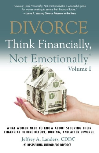 DIVORCE: Think Financially, Not Emotionally® Volume I: What Women Need To Know About Securing Their Financial Future Before, During, and After Divorce (Volume 1) (Things To Think About Before Getting A Divorce)
