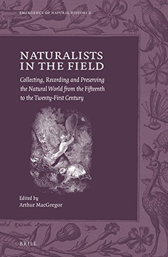 Naturalists in the Field: Collecting, Recording and Preserving the Natural World from the Fifteenth to the Twenty-first Century (Emergence of Natural History)