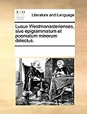 Lusus Westmonasterienses, Sive Epigrammatum et Poematum Minorum Delectus, See Notes Multiple Contributors, 1170280366