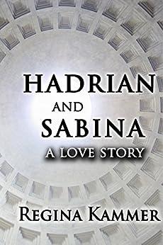 Hadrian and Sabina: A Love Story by [Kammer, Regina]