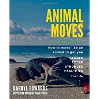 Animal Moves: How to move like an animal to get you leaner, fitter, stronger and healthier for life