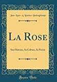 Amazon / Forgotten Books: La Rose Son Histoire, Sa Culture, Sa Poésie Classic Reprint French Edition (Jean-Louis-A. Loiseleur Deslongchamps)