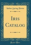 Amazon / Forgotten Books: Iris Catalog Classic Reprint (Indian Spring Farms)